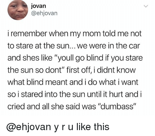 """Memes, Mom, and 🤖: jovan  @ehjovan  i remember when my mom told me not  to stare at the sun... we were in the car  and shes like """"youll go blind if you stare  the sun so dont"""" first off, i didnt know  what blind meant and i do what i want  so i stared into the sun until it hurt and i  cried and all she said was """"dumbass"""" @ehjovan y r u like this"""