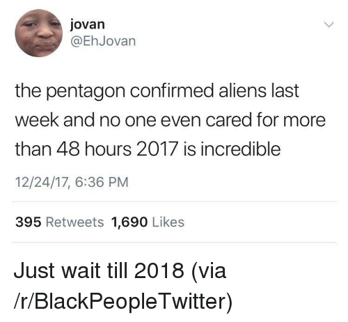 Blackpeopletwitter, Aliens, and Pentagon: jovan  @EhJovan  the pentagon confirmed aliens last  week and no one even cared for more  than 48 hours 2017 is incredible  12/24/17, 6:36 PM  395 Retweets 1,690 Likes <p>Just wait till 2018 (via /r/BlackPeopleTwitter)</p>