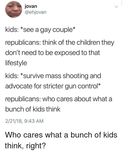 Children, Control, and Kids: Jovan  @ehjovarn  kids: *see a gay couple*  republicans: think of the children they  don't need to be exposed to that  lifestyle  kids: *survive mass shooting and  advocate for stricter gun control*  republicans: who cares about what a  bunch of kids think  2/21/18, 9:43 AM Who cares what a bunch of kids think, right?