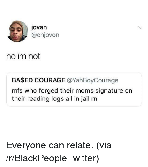 Blackpeopletwitter, Jail, and Moms: JOvan  @ehjovon  no im not  BASED COURAGE @YahBoyCourage  mfs who forged their moms signature on  their reading logs all in jail rn <p>Everyone can relate. (via /r/BlackPeopleTwitter)</p>
