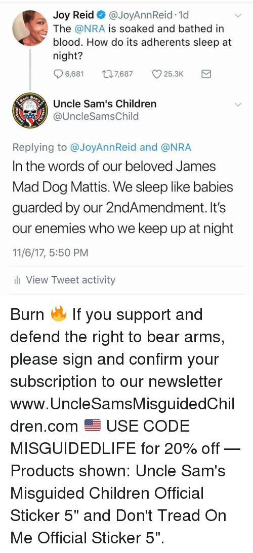 "Children, Bear, and Mad: Joy Reid@JoyAnnReid 1d  The @NRA is soaked and bathed irn  blood. How do its adherents sleep at  night?  96,681ロ7,687 v25.3K  Uncle Sam's Children  @UncleSamsChild  1773  Replying to @JoyAnnReid and @NRA  In the words of our beloved James  Mad Dog Mattis. We sleep like babies  guarded by our 2ndAmendment. It's  our enemies who we keep up at night  11/6/17, 5:50 PM  li View Tweet activity Burn 🔥  If you support and defend the right to bear arms, please sign and confirm your subscription to our newsletter  ➤ www.UncleSamsMisguidedChildren.com 🇺🇸 USE CODE MISGUIDEDLIFE for 20% off   — Products shown: Uncle Sam's Misguided Children Official Sticker 5"" and Don't Tread On Me Official Sticker 5""."