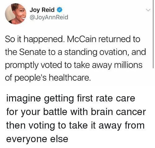 Memes, Brain, and Cancer: Joy Reid  @JoyAnnReid  So it happened. McCain returned to  the Senate to a standing ovation, and  promptly voted to take away millions  of people's healthcare. imagine getting first rate care for your battle with brain cancer then voting to take it away from everyone else