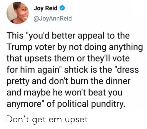 "The Dress: Joy Reid  @JoyAnnReid  This ""you'd better appeal to the  Trump voter by not doing anything  that upsets them or they'll vote  for him again"" shtick is the ""dress  pretty and don't burn the dinner  and maybe he won't beat you  anymore"" of political punditry. Don't get em upset"