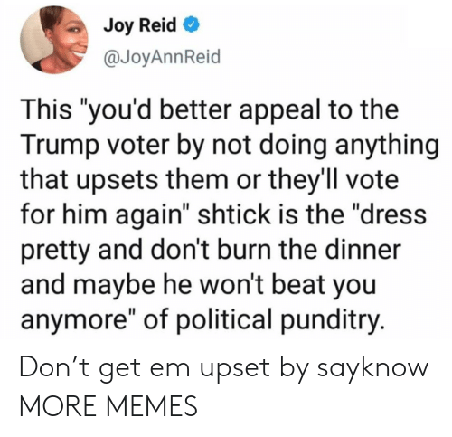 "The Dress: Joy Reid  @JoyAnnReid  This ""you'd better appeal to the  Trump voter by not doing anything  that upsets them or they'll vote  for him again"" shtick is the ""dress  pretty and don't burn the dinner  and maybe he won't beat you  anymore"" of political punditry. Don't get em upset by sayknow MORE MEMES"