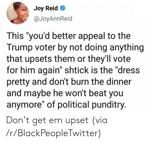 "The Dress: Joy Reid  @JoyAnnReid  This ""you'd better appeal to the  Trump voter by not doing anything  that upsets them or they'll vote  for him again"" shtick is the ""dress  pretty and don't burn the dinner  and maybe he won't beat you  anymore"" of political punditry. Don't get em upset (via /r/BlackPeopleTwitter)"