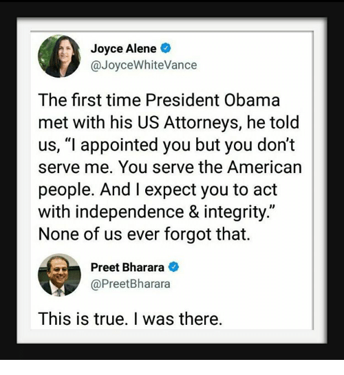 """Obama, True, and American: Joyce Alene  @JoyceWhiteVance  The first time President Obama  met with his US Attorneys, he told  us, """"l appointed you but you don't  serve me. You serve the American  people. And I expect you to act  with independence & integrity.""""  None of us ever forgot that.  Preet Bharara  @PreetBharara  This is true. I was there."""