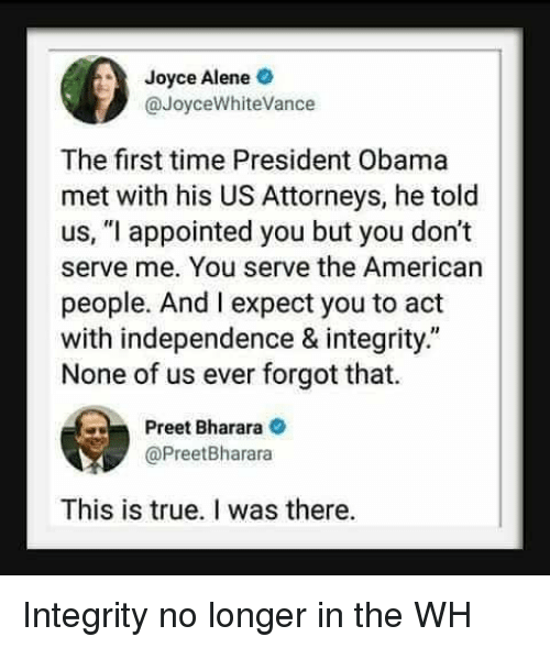 "Obama, True, and American: Joyce Alene  @JoyceWhiteVance  The first time President Obama  met with his US Attorneys, he told  us, ""l appointed you but you don't  serve me. You serve the American  people. And I expect you to act  with independence & integrity.""  None of us ever forgot that.  Preet Bharara  @PreetBharara  This is true. I was there. Integrity no longer in the WH"