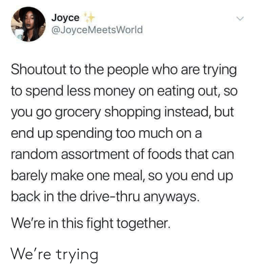 Money, Shopping, and Too Much: Joyce  @JoyceMeetsWorld  Shoutout to the people who are trying  to spend less money on eating out, so  you go grocery shopping instead, but  end up spending too much on a  random assortment of foods that can  barely make one meal, so you end up  back in the drive-thru anyways.  We're in this fight together. We're trying