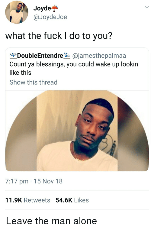 Being Alone, Fuck, and Blessings: Joydej*  @JoydeJoe  what the fuck I do to you?  DoubleEntendreajamesthepalmaa  Count ya blessings, you could wake up lookin  like this  Show this thread  7:17 pm 15 Nov 18  11.9K Retweets 54.6K Likes Leave the man alone