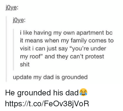 """Dad, Family, and Protest: jOye  jOye  i like having my own apartment bc  it means when my family comes to  visit i can just say """"you're under  my roof"""" and they can't protest  shit  update my dad is grounded He grounded his dad😂 https://t.co/FeOv38jVoR"""