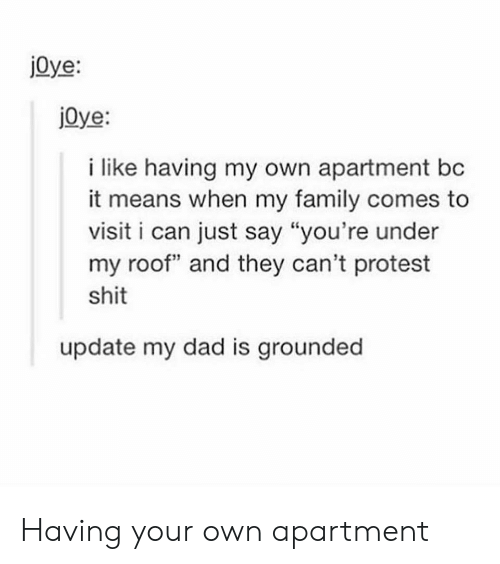"Protestation: jOye:  jOye:  i like having my own apartment bc  it means when my family comes to  visit i can just say ""you're under  my roof and they can't protest  shit  update my dad is grounded Having your own apartment"