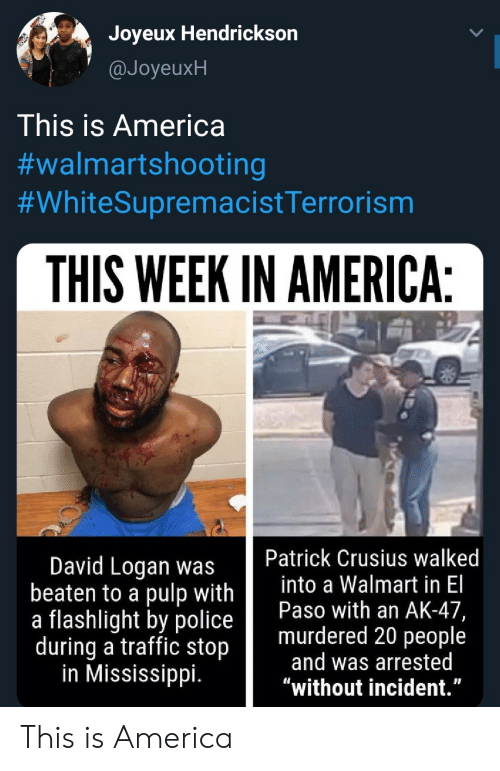 "America, Police, and Traffic: Joyeux Hendrickson  @JoyeuxH  This is America  #walmartshooting  #WhiteSupremacistTerrorism  THIS WEEK IN AMERICA:  Patrick Crusius walked  into a Walmart in El  Paso with an AK-47,  murdered 20 people  and was arrested  ""without incident.""  David Logan was  beaten to a pulp with  a flashlight by police  during a traffic stop  in Mississippi. This is America"