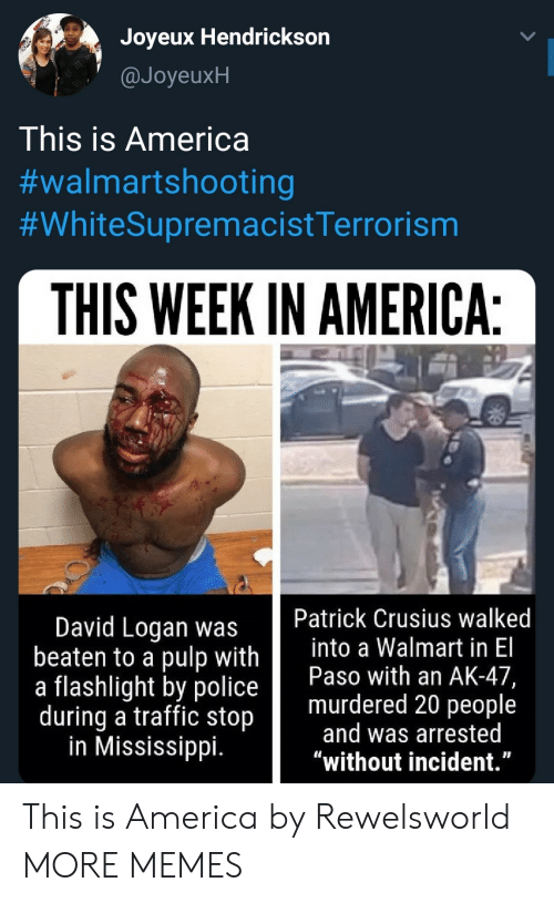 """America, Dank, and Memes: Joyeux Hendrickson  @JoyeuxH  This is America  #walmartshooting  #WhiteSupremacistTerrorism  THIS WEEK IN AMERICA:  Patrick Crusius walked  into a Walmart in El  Paso with an AK-47,  murdered 20 people  and was arrested  """"without incident.""""  David Logan was  beaten to a pulp with  a flashlight by police  during a traffic stop  in Mississippi. This is America by Rewelsworld MORE MEMES"""