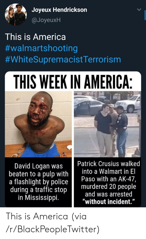 """America, Blackpeopletwitter, and Police: Joyeux Hendrickson  @JoyeuxH  This is America  #walmartshooting  #WhiteSupremacistTerrorism  THIS WEEK IN AMERICA:  Patrick Crusius walked  into a Walmart in El  Paso with an AK-47,  murdered 20 people  and was arrested  """"without incident.""""  David Logan was  beaten to a pulp with  a flashlight by police  during a traffic stop  in Mississippi. This is America (via /r/BlackPeopleTwitter)"""