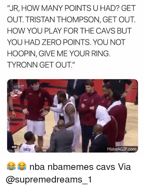 "Makeagif: ""JR, HOW MANY POINTS U HAD? GET  OUT. TRISTAN THOMPSON, GET OUT.  HOW YOU PLAY FOR THE CAVS BUT  YOU HAD ZERO POINTS. YOU NOT  HOOPIN, GIVE ME YOUR RING  TYRONN GET OUT.""  GIF  MakeAGIF.com 😂😂 nba nbamemes cavs Via @supremedreams_1"