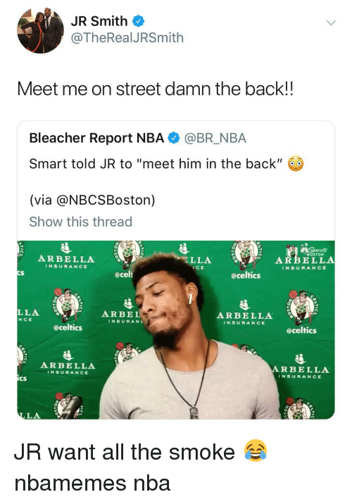 "Basketball, J.R. Smith, and Nba: JR Smith  @TheRealJRSmith  eet me on street damn the backl  Bleacher Report NBA @BR_NBA  Smart told JR to ""meet him in the back"" 60  (via @NBCSBoston)  Show this thread  北Soonな  BOSTON  ARBELLA  INSURANCE  LLA  ICE  ARBELLA  INSURANCE  CS  @celt  eceltics  LLA  NCE  ARBE L  ARBELLA  INSURANCE  INSURANC  eceltics  @celtics  ARBELLA  ARBELLA  İNSURANCE  INSURANCE  CS  LA JR want all the smoke 😂 nbamemes nba"