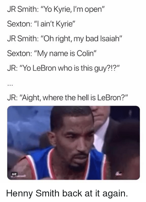 "Bad, Gif, and J.R. Smith: JR Smith: ""Yo Kyrie,I'm open""  Sexton: ""Iain't Kyrie""  JR Smith: ""Oh right, my bad Isaiah""  Sexton: ""My name is Colin""  JR: ""Yo LeBron who is this guy?!?""  JR: ""Aight, where the hell is LeBron?""  GIF Henny Smith back at it again."
