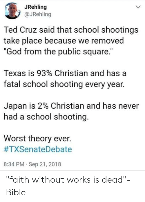 "Cruz: JRehling  @JRehling  Ted Cruz said that school shootings  take place because we removed  ""God from the public square.""  Texas is 93% Christian and has a  fatal school shooting every year.  Japan is 2% Christian and has never  had a school shooting.  Worst theory ever.  #TXSenateDebate  8:34 PM Sep 21, 2018 ""faith without works is dead""- Bible"