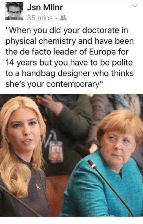 """Europe, Physical, and Been: Jsn Mllnr  35 mins.  """"When you did your doctorate in  physical chemistry and have been  the de facto leader of Europe for  14 years but you have to be polite  to a handbag designer who thinks  she's your contemporary"""""""