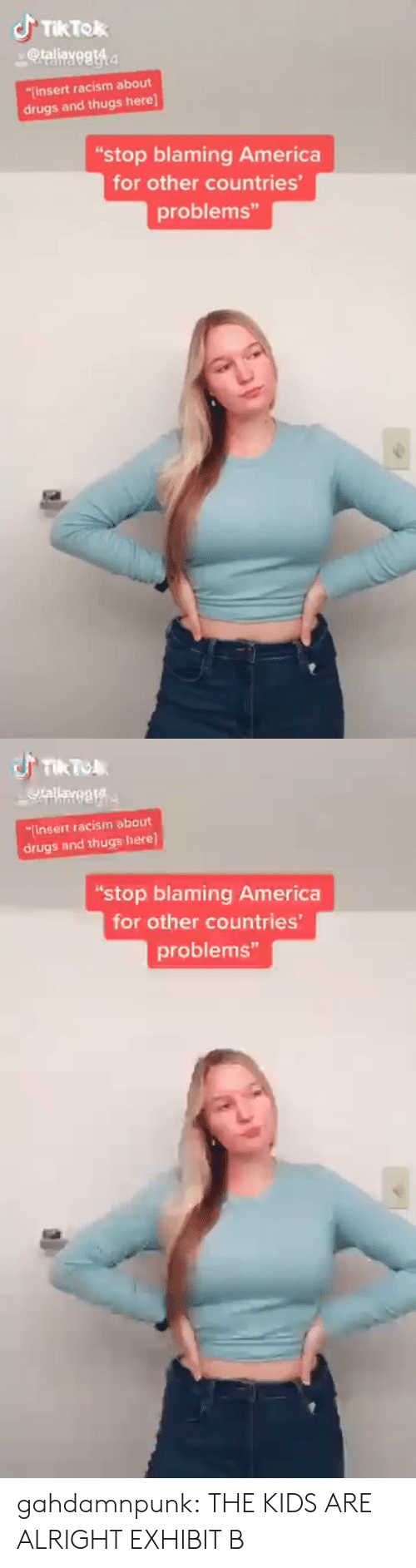 "Racism: JTIKTOK  @taliayegt4  insert racism about  drugs and thugs here]  ""stop blaming America  for other countries'  problems""   TIk To  Qrallayegta  finsert racism about  drugs and thugs here]  ""stop blaming America  for other countries  problems"" gahdamnpunk:  THE KIDS ARE ALRIGHT EXHIBIT B"