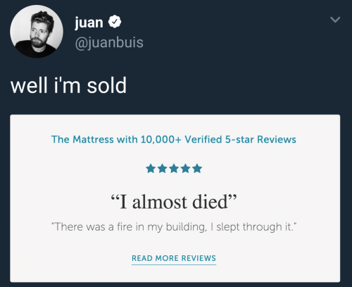 "10 000: juan $  @juanbuis  Well im sol  The Mattress with 10,000+ Verified 5-star Reviews  ""I almost died""  There was a fire in my building, I slept through it.  READ MORE REVIEWS"