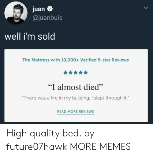 """Throughs: juan  @juanbuis  well i'm sold  The Mattress with 10,000+ Verified 5-star Reviews  """"I almost died""""  There was a fire in my building, I slept through it.  READ MORE REVIEWS High quality bed. by future07hawk MORE MEMES"""