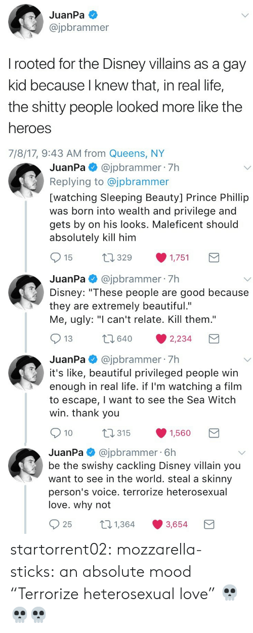 "Sleeping Beauty: JuanPa  @jpbrammer  rooted for the Disney villains as a gay  kid because I knew that, in real life,  the shitty people looked more like the  heroes  7/8/17, 9:43 AM from Queens, NY   JuanPa@jpbrammer 7h  Replying to @jpbrammer  [watching Sleeping Beauty] Prince Phillip  was born into wealth and privilege and  gets by on his looks. Maleficent should  absolutely kill him  t1329  15  1,751  JuanPa@jpbrammer 7h  Disney: ""These people are good because  they are extremely beautiful.""  Me, ugly: ""I can't relate. Kill them.""  2640  13  2,234  JuanPa@jpbrammer 7h  it's like, beautiful privileged people win  enough in real life. if I'm watching a film  to escape, I want to see the Sea Witch  win. thank you  t315  10  1,560   @jpbrammer 6h  be the swishy cackling Disney villain you  want to see in the world. steal a skinny  JuanPa  person's voice. terrorize heterosexual  love. why not  21,364  25  3,654 startorrent02: mozzarella-sticks:  an absolute mood  ""Terrorize heterosexual love"" 💀💀💀"