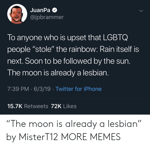 """Dank, Iphone, and Memes: JuanPa  @jpbrammer  To anyone who is upset that LGBTQ  people """"stole"""" the rainbow: Rain itself is  next. Soon to be followed by the sun.  The moon is already a lesbian.  7:39 PM 6/3/19 Twitter for iPhone  15.7K Retweets 72K Likes """"The moon is already a lesbian"""" by MisterT12 MORE MEMES"""