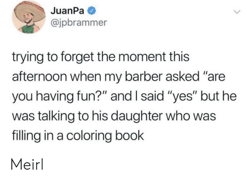 "Barber, Book, and MeIRL: JuanPa  @jpbrammer  trying to forget the moment this  afternoon when my barber asked ""are  you having fun?"" and I said ""yes"" but he  was talking to his daughter who was  filling in a coloring book Meirl"