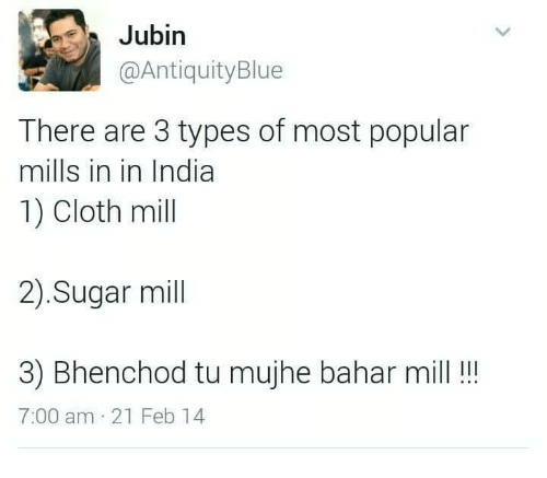Memes, 🤖, and Clothing: Jubin  @Antiquity Blue  There are 3 types of most popular  mills in in India  1) Cloth mill  2) Sugar mill  3) Bhenchod tu mujhe bahar mill  7:00 am 21 Feb 14