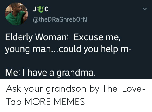 Dank, Grandma, and Love: JUC  @theDRaGnrebOrN  Elderly Woman: Excuse me,  young ma...could you help m-  Me: I have a grandma. Ask your grandson by The_Love-Tap MORE MEMES