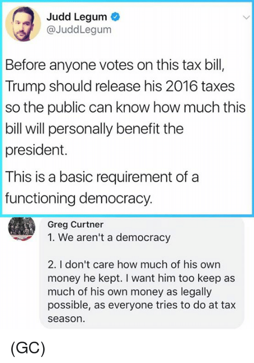 "Memes, Money, and Taxes: Judd Legum  @JuddLegum  Before anyone votes on this tax bil,  Trump should release his 2016 taxes  so the public can know how much this  bill will personally benefit the  president.  This is a basic requirement of a  functioning democracy.  Greg Curtner  "" We aren't a democracy  2. I don't care how much of his own  money he kept. I want him too keep as  much of his own money as legally  possible, as everyone tries to do at tax  seaso (GC)"