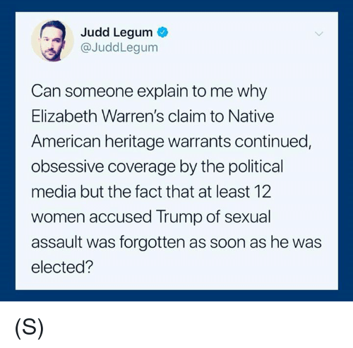 Native American, Soon..., and American: Judd Legum  @JuddLegum  Can someone explain to me why  Elizabeth Warren's claim to Native  American heritage warrants continued,  obsessive coverage by the political  media but the fact that at least 12  women accused Trump of sexual  assault was forgotten as soon as he was  elected? (S)