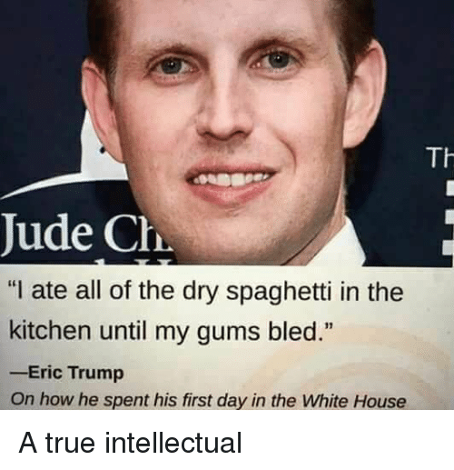 "Eric Trump, True, and White House: Jude Ch  ""I ate all of the dry spaghetti in the  kitchen until my gums bled.""  -Eric Trump  On how he spent his first day in the White House A true intellectual"
