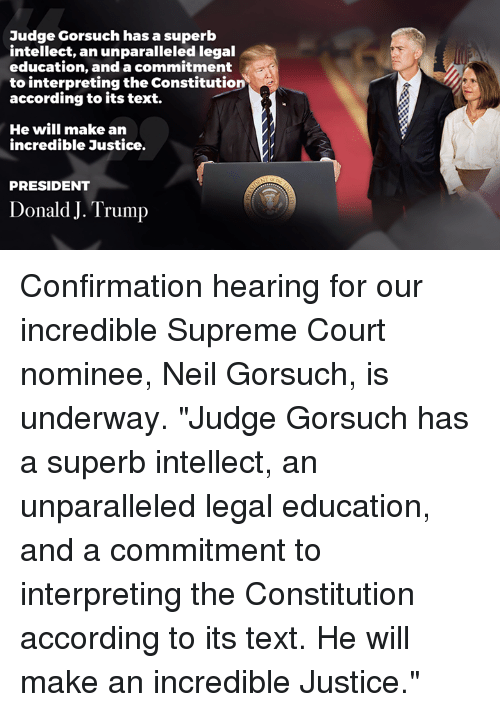 "Neil Gorsuch: Judge Gorsuch has a superb  intellect, an unparalleled legal  education, and a commmitment  to interpreting the Constitution  according to its text.  He will make an  incredible Justice.  PRESIDENT  Donald J. Trump Confirmation hearing for our incredible Supreme Court nominee, Neil Gorsuch, is underway.   ""Judge Gorsuch has a superb intellect, an unparalleled legal education, and a commitment to interpreting the Constitution according to its text. He will make an incredible Justice."""