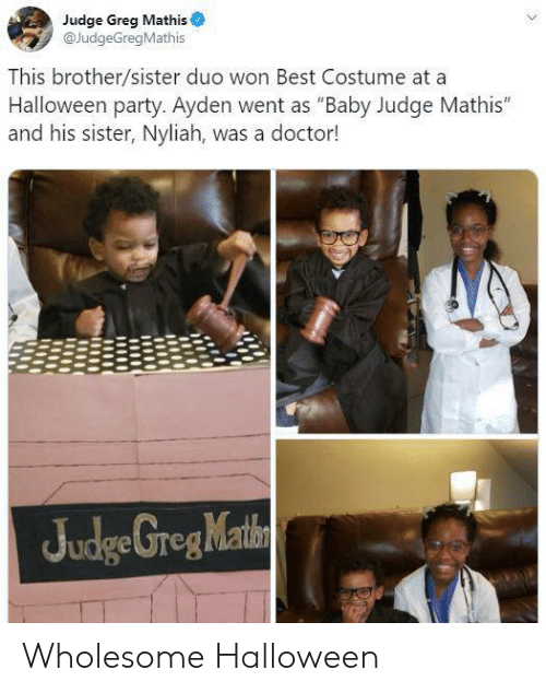 "Doctor, Greg Mathis, and Halloween: Judge Greg Mathis  @JudgeGregMathis  This brother/sister duo won Best Costume at a  Halloween party. Ayden went as ""Baby Judge Mathis""  and his sister, Nyliah, was a doctor!  Judge GregMathn Wholesome Halloween"