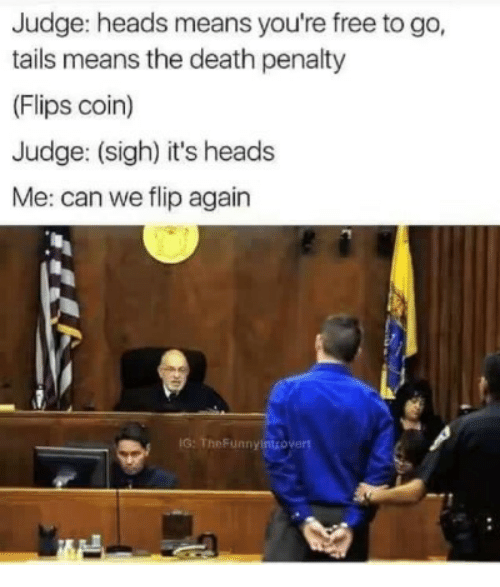 Death, Free, and Judge: Judge: heads means you're free to go,  tails means the death penalty  (Flips coin)  Judge: (sigh) it's heads  Me: can we flip again  IG: TheFunnyintrovert