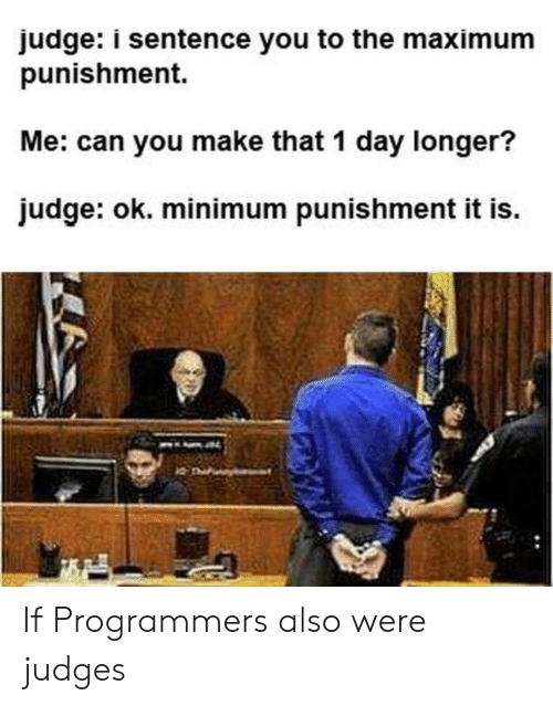 Judge, Can, and Day: judge: i sentence you to the maximum  punishment.  Me: can you make that 1 day longer?  judge: ok. minimum punishment it is. If Programmers also were judges