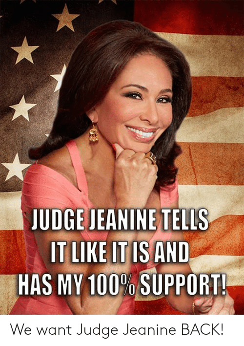 Memes, Back, and 🤖: JUDGE JEANINE TELLS  ITLIKE ITIS AND  HAS MY 100% SUPPORT! We want Judge Jeanine BACK!