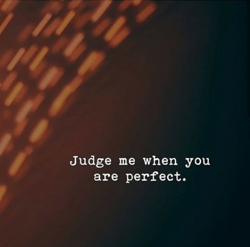 Judge, You, and When You: Judge me when you  are perfect.
