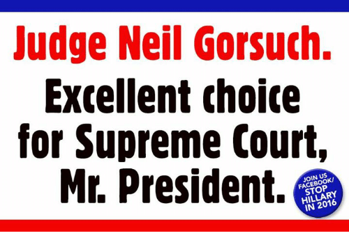 Neil Gorsuch: Judge Neil Gorsuch.  Excellent choice  for Supreme Court,  Mr. President.  JOIN US  HILLARY
