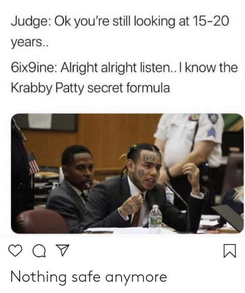 20 Years: Judge: Ok you're still looking at 15-20  years..  6ix9ine: Alright alright listen.. I know the  Krabby Patty secret formula Nothing safe anymore