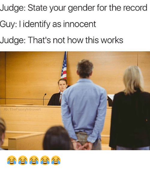 Funny, Record, and How: Judge: State your gender for the record  Guy: I identify as innocent  Judge: That's not how this works  G: TheFunnylntrovert 😂😂😂😂😂
