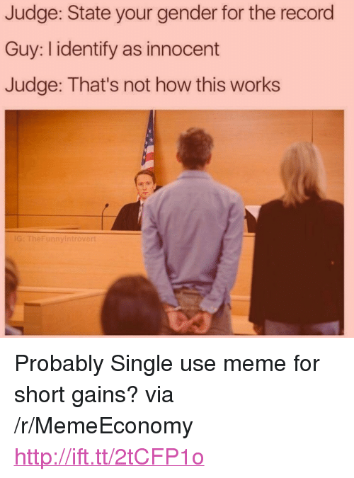 """Meme, Http, and Record: Judge: State your gender for the record  Guy: I identify as innocent  Judge: That's not how this works  G: TheFunnyi  introve <p>Probably Single use meme for short gains? via /r/MemeEconomy <a href=""""http://ift.tt/2tCFP1o"""">http://ift.tt/2tCFP1o</a></p>"""