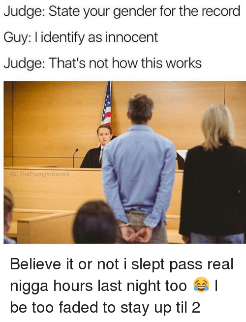 Memes, Real Nigga Hours, and Faded: Judge: State your gender for the record  Guy: l identify as innocent  Judge: That's not how this works  G: TheFunnyintrovert Believe it or not i slept pass real nigga hours last night too 😂 I be too faded to stay up til 2