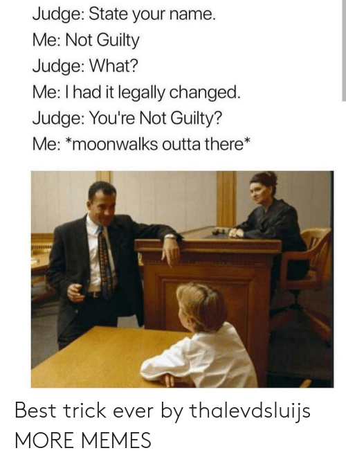 Dank, Memes, and Target: Judge: State your name.  Me: Not Guilty  Judge: What?  Me: I had it legally changed  Judge: You're Not Guilty?  Me: *moonwalks outta there* Best trick ever by thalevdsluijs MORE MEMES