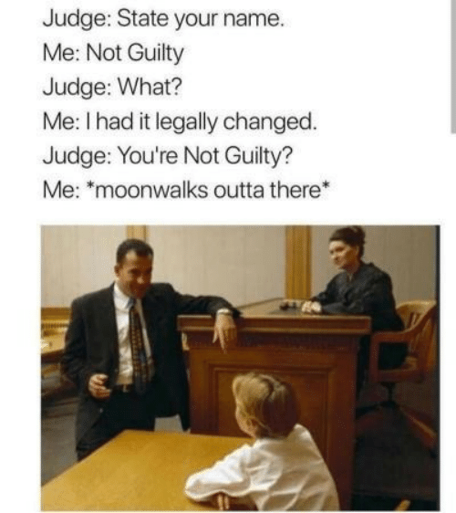 "Outta, Judge, and Name: Judge: State your name.  Me: Not Guilty  Judge: What?  Me: I had it legally changed.  Judge: You're Not Guilty?  Me: ""moonwalks outta there*"