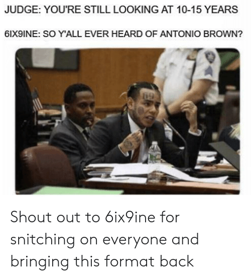 Dank Memes, Antonio Brown, and Back: JUDGE: YOU'RE STILL LOOKING AT 10-15 YEARS  6IX9INE: SO Y'ALL EVER HEARDOF ANTONIO BROWN?  69 Shout out to 6ix9ine for snitching on everyone and bringing this format back