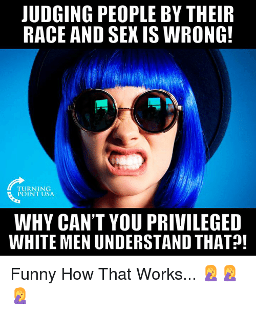 Funny, Memes, and Sex: JUDGING PEOPLE BY THEIR  RACE AND SEX IS WRONG!  TURNING  POINT USA  WHY CAN'T YOU PRIVILEGED  WHITE MEN UNDERSTAND THAT! Funny How That Works... 🤦♀️🤦♀️🤦♀️
