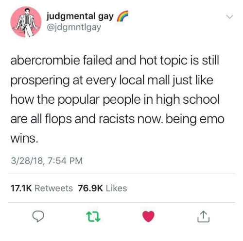 Emo, School, and Abercrombie: judgmental gay  @jdgmntlgay  abercrombie failed and hot topic is still  prospering at every local mall just like  how the popular people in high school  are all flops and racists now.being emo  wins  3/28/18, 7:54 PM  17.1K Retweets 76.9K Likes